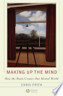 """""""Making up the Mind: How the Brain Creates Our Mental World"""" by Chris Frith"""