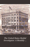 The United States Medial Investigator. A Monthly Journal of the Medical Sciences...