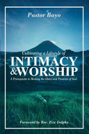 Cultivating a Lifestyle of Intimacy and Worship  A Prerequisite to Hosting the Glory and the Presence of God Book