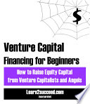 Venture Capital Financing for Beginners  How to Raise Equity Capital from Venture Capitalists and Angels