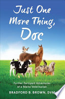 Just One More Thing, Doc  : Further Farmyard Adventures of a Maine Veterinarian