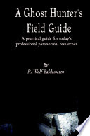 A Ghost Hunter s Field Guide  A Practical Guide for today s Professional paranormal Researcher
