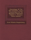Christology Of The Old Testament And A Commentary On The Messianic Predictions Volume 4 Primary Source Edition