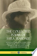 The Collected Poems of Sara Teasdale: Sonnets to Duse and Other Poems, Helen of Troy and Other Poems, Rivers to the Sea, Love Songs, and Flame and Sha