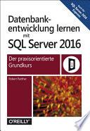 Datenbankentwicklung lernen mit SQL Server 2016  : Der praxisorientierte Grundkurs