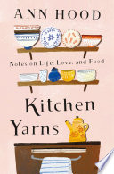 """""""Kitchen Yarns: Notes on Life, Love, and Food"""" by Ann Hood"""