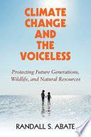 """Climate Change and the Voiceless: Protecting Future Generations, Wildlife, and Natural Resources"" by Randall S. Abate"