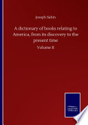 A Dictionary Of Books Relating To America From Its Discovery To The Present Time