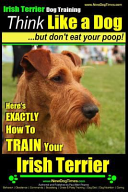 Irish Terrier Dog Training Think Like a Dog But Don t Eat Your Poop