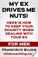 My Ex Drives Me Nuts! - Here Is How To Keep Your Sanity When Dealing With Your Ex - For Men