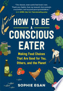 """How to Be a Conscious Eater: Making Food Choices That Are Good for You, Others, and the Planet"" by Sophie Egan"