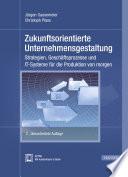 Zukunftsorientierte Unternehmensgestaltung  : Strategien, Geschäftsprozesse und IT-Systeme für die Produktion von morgen