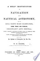 A Self Instructor in Navigation and Nautical Astronomy  for the Local Marine Board Examinations      giving complete solutions of every class of examples      accompanied by chart  diagrams of lights for the rule of the road  etc Book