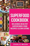 Superfood Cookbook Delicious Healthy Superfoods Food Recipes Clean Eating