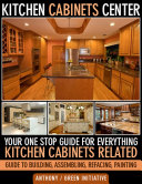 Kitchen Cabinets Center - Your One Stop Guide for Everything Kitchen Cabinets Related. Guide to Building, Assembling, Refacing, Painting Pdf/ePub eBook