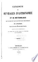 Catalogue des ouvrages d'astronomie et de météorologie qui se trouvent dans les principales bibliothèques de la Belgique