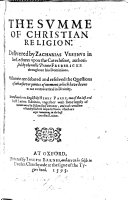 The Summe of Christian Religion  Delivered by Z  Ursinus in His Lectures Upon the Catechisme Authorized by     Prince Fredericke Throughout His Dominions  with the Text      Translated     by H  Parry     Together with Some Supply of Wantes Out of His Discourses  Etc