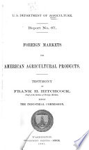 Foreign Markets for American Agricultural Products  Testimony of Frank H  Hitchcock  Chief of the Section of Foreign Markets  Before the Industrial Commission