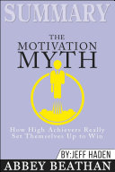 Summary of The Motivation Myth: How High Achievers Really Set Themselves Up to Win by Jeff Haden