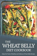 The Wheat Belly Diet Cookbook Enjoy The Taste Of Healthy And Delicious Wheat Belly Recipes Book PDF