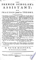 The French Scholar s Assistant  Or  Practice Joined to Theory  Etc