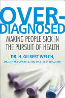 """Overdiagnosed: Making People Sick in the Pursuit of Health"" by H. Gilbert Welch, Lisa Schwartz, Steve Woloshin"