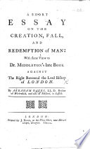 A Short Essay On The Creation Fall And Redemption Of Man With Some View To Dr Middleton S Late Book Entitled An Examination Of The Bishop Of London S Discourses Concerning Prophecy Etc