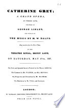 Catherine Grey; a grand opera, in three acts, written by George Linley, etc