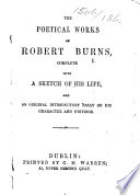 The Poetical Works of Robert Burns, Complete with a Sketch of His Life, and an Original Introductory Essay on His Character and Writings