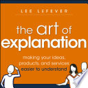 The Art of Explanation  : Making your Ideas, Products, and Services Easier to Understand