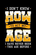 I Don t Know How to Act My Age I Have Never Been This Age Before