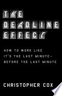 link to The deadline effect : how to work like it's the last minute--before the last minute in the TCC library catalog