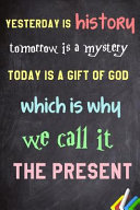 Yesterday Is History  Tomorrow Is a Mystery  Today Is a Gift of God  Which Is Why We Call It the Present Notebook