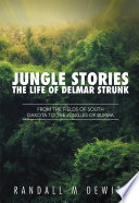 Jungle Stories: The Life of Delmar Strunk  : From the Fields of South Dakota to the Jungles of Burma
