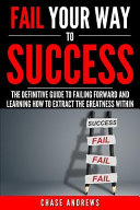 Fail Your Way to Success   The Definitive Guide to Failing Forward and Learning How to Extract The Greatness Within