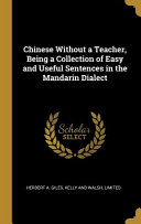 Chinese Without a Teacher  Being a Collection of Easy and Useful Sentences in the Mandarin Dialect