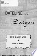 Dateline  Saigon  Our Quiet War in Indochina
