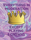 Everything in Moderation Except Playing 5 Crowns: Book of 100 Score Sheet Pages for 5 Crowns, 8.5 by 11 Inches, Funny Purple Cover
