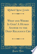 What and Where Is God? A Human Answer to the Deep Religious Cry (Classic Reprint)