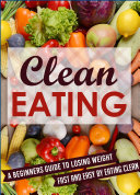 Clean Eating  A Beginners Guide To Losing Weight Fast And Easy By Eating Clean