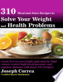 310 Meal And Juice Recipes To Solve Your Weight And Health Problems Learn How To Lose Weight Gain Muscle Fight Cancer Control High Blood Pressure And Regulate Diabetes With These 310 Recipes