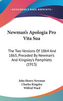 Newman's Apologia Pro Vita Sua: The Two Versions of 1864 and 1865, Preceded by Newman's and Kingsley's Pamphlets (1913)