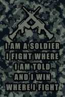 I Am a Soldier I Fight Where I Am Told and I Win Where I Fight: Blank Lined Journal Notebook, Funny Military Notebook, Military Journal, Military Note