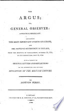 The Argus   Or  General Observer  A Political Miscellaney Containing the Most Important Events of Europe  and the Principal Occurrences in England  from the Meeting of Parliament  October 29  1795  to Its Dissolution  May 18  1796 with a Variety of Original Letters and Reflections on the Interesting and Critical Situation of the British Empire