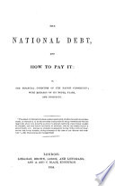 The National Debt, and how to Pay It: Or, the Financial Condition of the Nation Considered, Etc. [By J. McEwen.]
