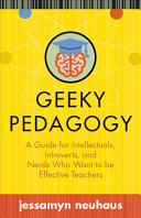 Geeky pedagogy : a guide for intellectuals, introverts, and nerds who want to be effective teachers