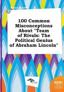 100 Common Misconceptions about Team of Rivals