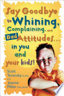 Say Goodbye To Whining Complaining And Bad Attitudes In You And Your Kids Book PDF