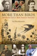 More Than Birds  : Adventurous Lives of North American Naturalists