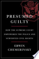 Presumed Guilty  How the Supreme Court Empowered the Police and Subverted Civil Rights